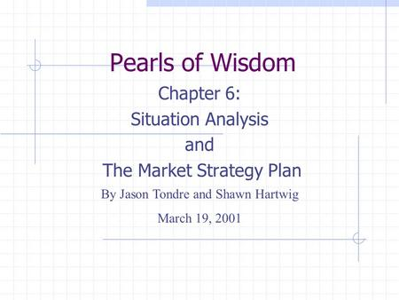 Chapter 6: Situation Analysis and The Market Strategy Plan Pearls of Wisdom By Jason Tondre and Shawn Hartwig March 19, 2001.