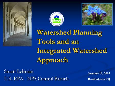 Watershed Planning Tools and an Integrated Watershed Approach Stuart Lehman U.S. EPA NPS Control Branch January 19, 2007 Bordentown, NJ.