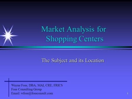 1 Market Analysis for Shopping Centers The Subject and its Location Wayne Foss, DBA, MAI, CRE, FRICS Foss Consulting Group