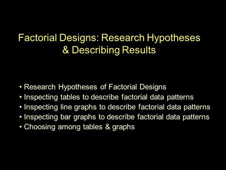 Factorial Designs: Research Hypotheses & Describing Results Research Hypotheses of Factorial Designs Inspecting tables to describe factorial data patterns.