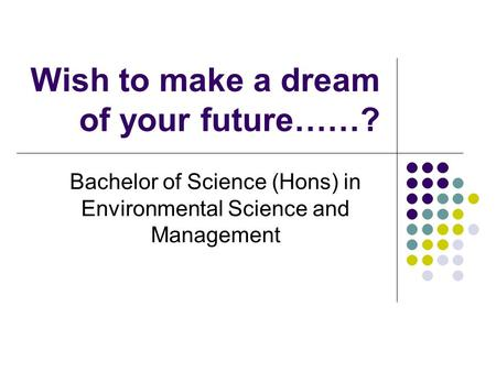 Wish to make a dream of your future……? Bachelor of Science (Hons) in Environmental Science and Management.