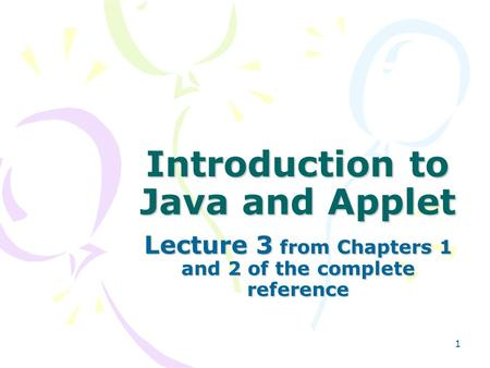 1 Introduction to Java and Applet Lecture 3 from Chapters 1 and 2 of the complete reference.