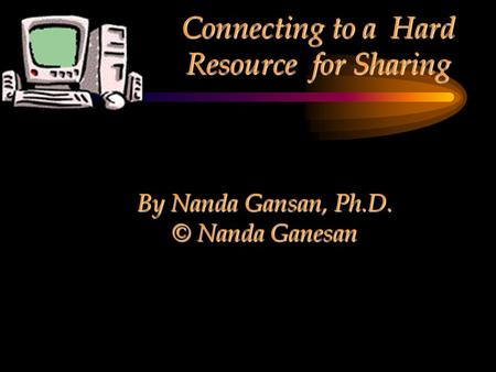 Connecting to a Hard Resource for Sharing By Nanda Gansan, Ph.D. © Nanda Ganesan.