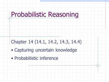 Probabilistic Reasoning Copyright, 1996 © Dale Carnegie & Associates, Inc. Chapter 14 (14.1, 14.2, 14.3, 14.4) Capturing uncertain knowledge Probabilistic.