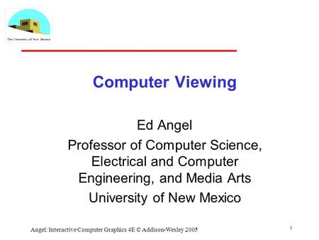 1 Angel: Interactive Computer Graphics 4E © Addison-Wesley 2005 Computer Viewing Ed Angel Professor of Computer Science, Electrical and Computer Engineering,