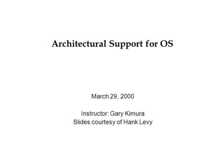 Architectural Support for OS March 29, 2000 Instructor: Gary Kimura Slides courtesy of Hank Levy.