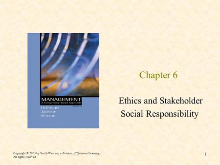 Copyright © 2005 by South-Western, a division of Thomson Learning All rights reserved 1 Chapter 6 Ethics and Stakeholder Social Responsibility.