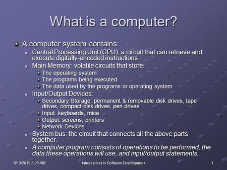 16/13/2015 3:30 AM6/13/2015 3:30 AM6/13/2015 3:30 AMIntroduction to Software Development What is a computer? A computer system contains: Central Processing.