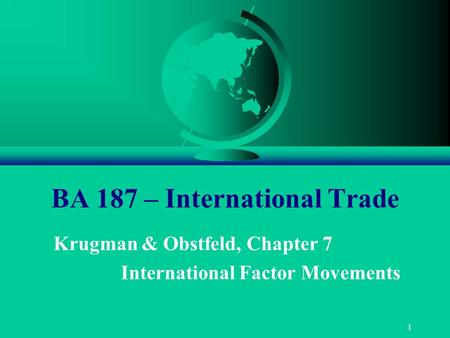1 BA 187 – International Trade Krugman & Obstfeld, Chapter 7 International Factor Movements.