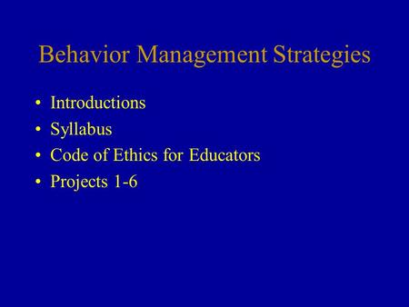 Behavior Management Strategies Introductions Syllabus Code of Ethics for Educators Projects 1-6.