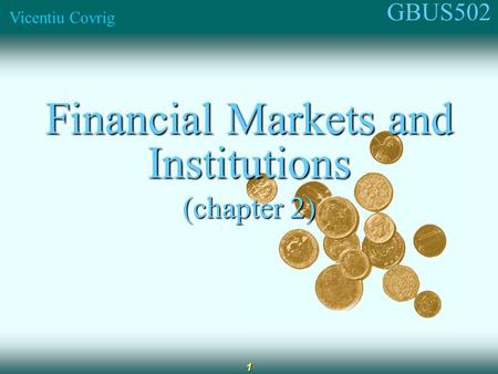 GBUS502 Vicentiu Covrig 1 Financial Markets and Institutions (chapter 2)