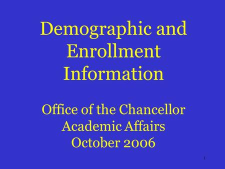 1 Demographic and Enrollment Information Office of the Chancellor Academic Affairs October 2006.