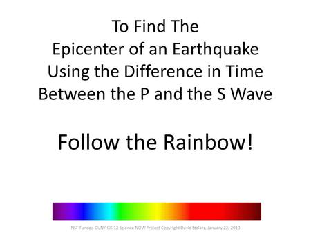 To Find The Epicenter of an Earthquake Using the Difference in Time Between the P and the S Wave Follow the Rainbow! NSF Funded CUNY GK-12 Science NOW.
