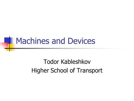Machines and Devices Todor Kableshkov Higher School of Transport.