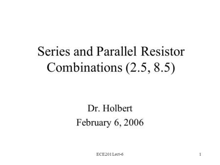 ECE201 Lect-61 Series and Parallel Resistor Combinations (2.5, 8.5) Dr. Holbert February 6, 2006.