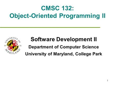 1 CMSC 132: Object-Oriented Programming II Software Development II Department of Computer Science University of Maryland, College Park.