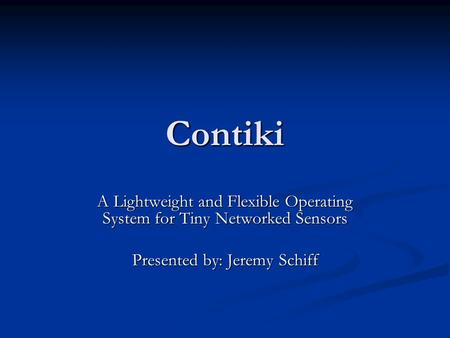 Contiki A Lightweight and Flexible Operating System for Tiny Networked Sensors Presented by: Jeremy Schiff.