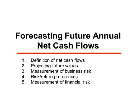 Forecasting Future Annual Net Cash Flows 1.Definition of net cash flows 2.Projecting future values 3.Measurement of business risk 4.Risk/return preferences.
