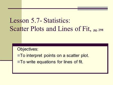 Lesson 5.7- Statistics: Scatter Plots and Lines of Fit, pg. 298 Objectives: To interpret points on a scatter plot. To write equations for lines of fit.