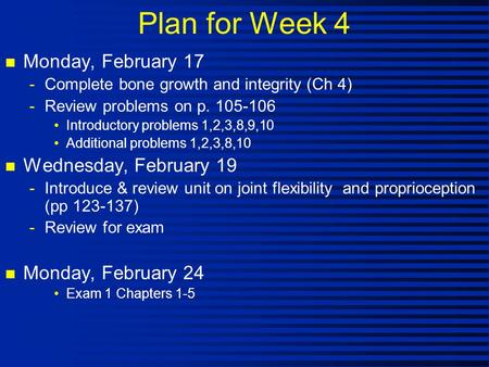 Plan for Week 4 n Monday, February 17 -Complete bone growth and integrity (Ch 4) -Review problems on p. 105-106 Introductory problems 1,2,3,8,9,10 Additional.