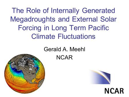 The Role of Internally Generated Megadroughts and External Solar Forcing in Long Term Pacific Climate Fluctuations Gerald A. Meehl NCAR.