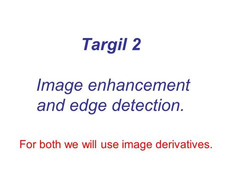 Targil 2 Image enhancement and edge detection. For both we will use image derivatives.