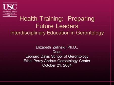 Health Training: Preparing Future Leaders Interdisciplinary Education in Gerontology Elizabeth Zelinski, Ph.D., Dean Leonard Davis School of Gerontology.