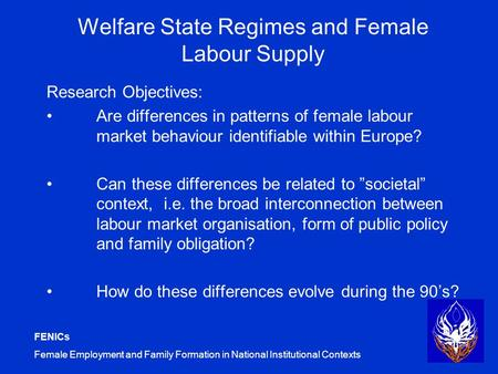 FENICs Female Employment and Family Formation in National Institutional Contexts Welfare State Regimes and Female Labour Supply Research Objectives: Are.
