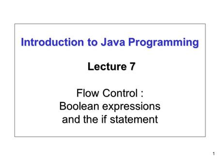 1 Introduction to Java Programming Lecture 7 Flow Control : Boolean expressions and the if statement.