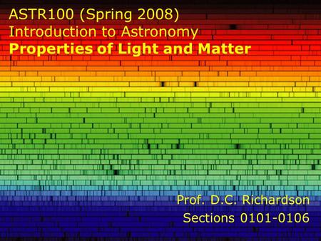 ASTR100 (Spring 2008) Introduction to Astronomy Properties of Light and Matter Prof. D.C. Richardson Sections 0101-0106.