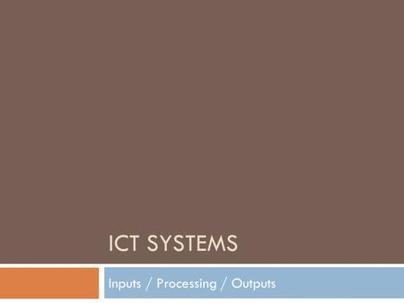 ICT SYSTEMS Inputs / Processing / Outputs. Input e.g. Data Input Any Computer System Feedback e.g. a printer problem Process e.g. A computer program Output.