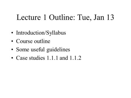 Lecture 1 Outline: Tue, Jan 13 Introduction/Syllabus Course outline Some useful guidelines Case studies 1.1.1 and 1.1.2.