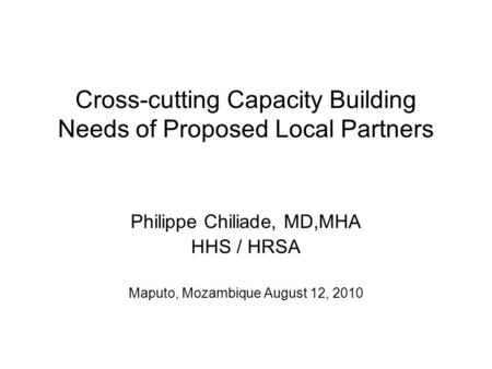 Cross-cutting Capacity Building Needs of Proposed Local Partners Philippe Chiliade, MD,MHA HHS / HRSA Maputo, Mozambique August 12, 2010.