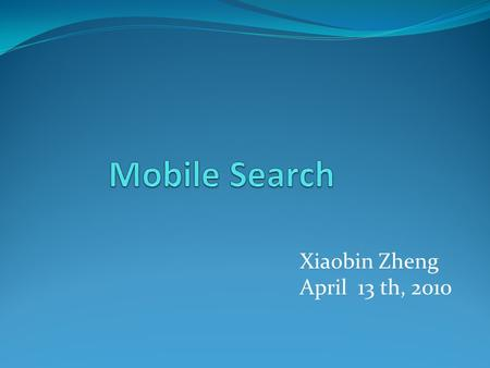 Xiaobin Zheng April 13 th, 2010. Outline Mobile search Mobile Web Types of services Case Study: Google Search for mobile Yahoo! Search for mobile Conclusion.