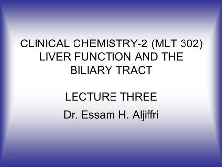 1 CLINICAL CHEMISTRY-2 (MLT 302) LIVER FUNCTION AND THE BILIARY TRACT LECTURE THREE Dr. Essam H. Aljiffri.