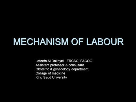 MECHANISM OF LABOUR Lateefa Al Dakhyel FRCSC, FACOG Assistant professor & consultant Obstetric & gynecology department Collage of medicine King Saud University.
