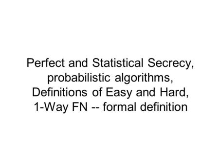 Perfect and Statistical Secrecy, probabilistic algorithms, Definitions of Easy and Hard, 1-Way FN -- formal definition.