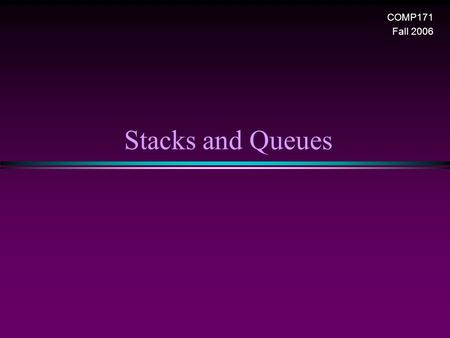 Stacks and Queues COMP171 Fall 2006. Stack and Queue / Slide 2 Stack Overview * Stack ADT * Basic operations of stack n Pushing, popping etc. * Implementations.