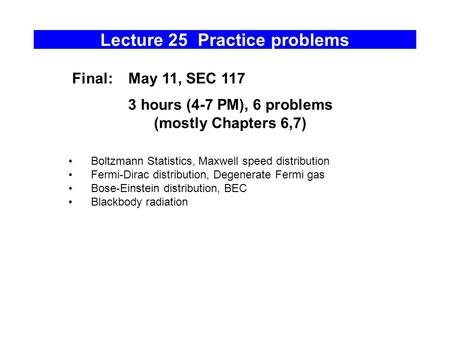 Lecture 25 Practice problems Boltzmann Statistics, Maxwell speed distribution Fermi-Dirac distribution, Degenerate Fermi gas Bose-Einstein distribution,