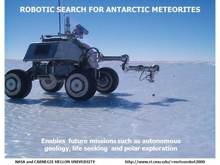 Enables future missions such as autonomous geology, life seeking and polar exploration ROBOTIC SEARCH FOR ANTARCTIC METEORITES NASA and CARNEGIE MELLON.