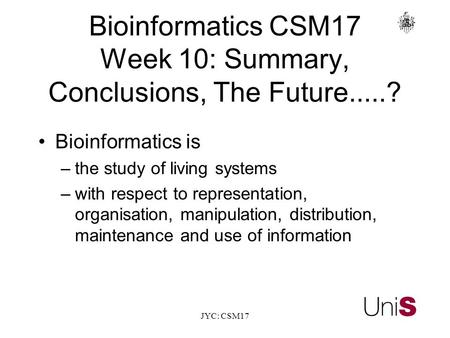 JYC: CSM17 BioinformaticsCSM17 Week 10: Summary, Conclusions, The Future.....? Bioinformatics is –the study of living systems –with respect to representation,