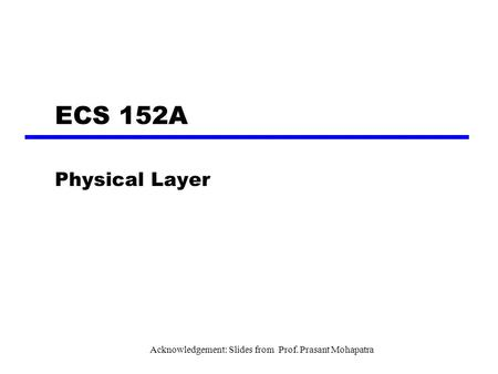 ECS 152A Physical Layer Acknowledgement: Slides from Prof. Prasant Mohapatra.