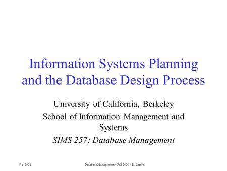 9/6/2001Database Management – Fall 2000 – R. Larson Information Systems Planning and the Database Design Process University of California, Berkeley School.