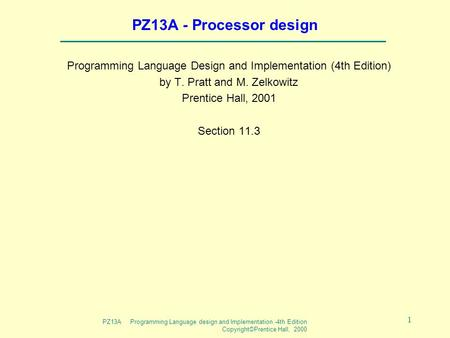 PZ13A Programming Language design and Implementation -4th Edition Copyright©Prentice Hall, 2000 1 PZ13A - Processor design Programming Language Design.
