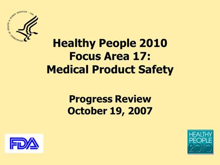 Healthy People 2010 Focus Area 17: Medical Product Safety Progress Review October 19, 2007.