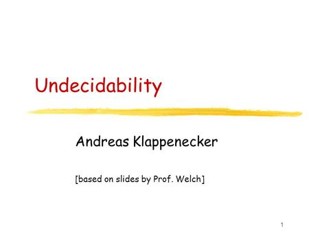 1 Undecidability Andreas Klappenecker [based on slides by Prof. Welch]