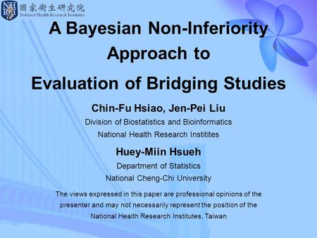 1 A Bayesian Non-Inferiority Approach to Evaluation of Bridging Studies Chin-Fu Hsiao, Jen-Pei Liu Division of Biostatistics and Bioinformatics National.