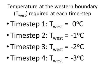 Temperature at the western boundary (T west ) required at each time-step Timestep 1: T west = 0 o C Timestep 2: T west = -1 o C Timestep 3: T west = -2.