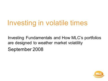 Investing in volatile times Investing Fundamentals and How MLC's portfolios are designed to weather market volatility September 2008.
