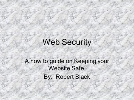 Web Security A how to guide on Keeping your Website Safe. By: Robert Black.